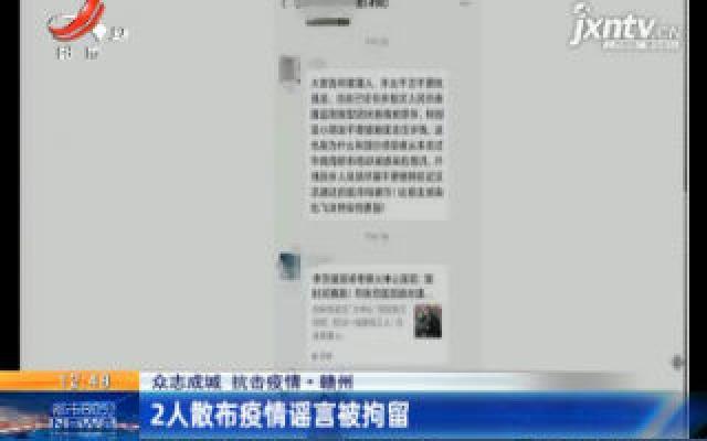 【众志成城 抗击疫情】赣州:2人散布疫情谣言被拘留