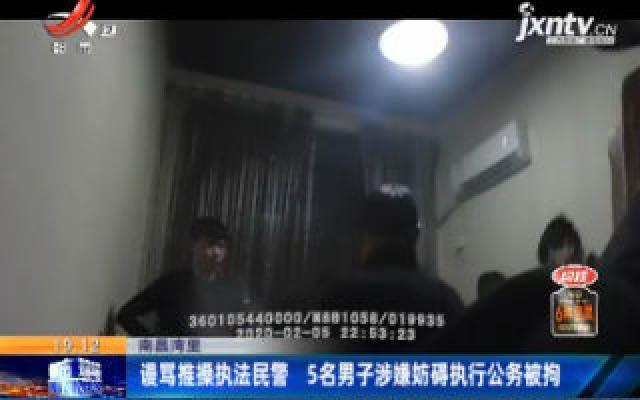南昌湾里:谩骂推搡执法民警 5名男子涉嫌妨碍执行公务被拘
