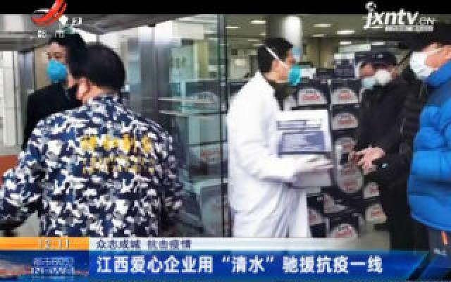 """【众志成城 抗击疫情】江西爱心企业用""""清水""""驰援抗议一线"""