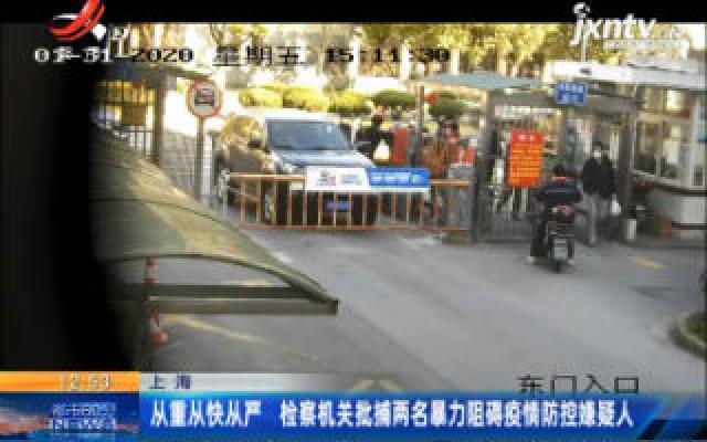 上海:从重从快从严 检察机关批捕两名暴力阻碍疫情防控嫌疑人