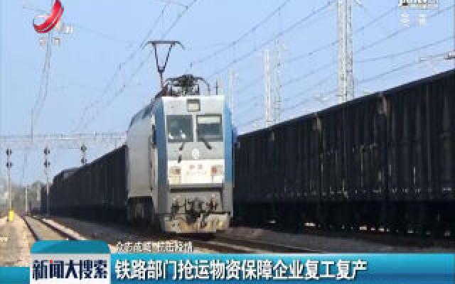 【众志成城 抗击疫情】铁路部门抢运物资保障企业复工复产