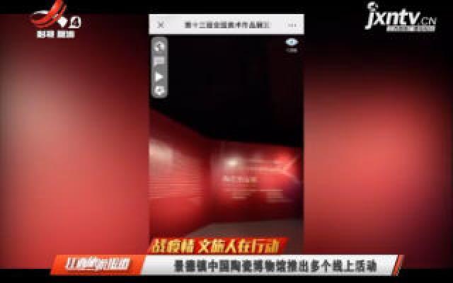【战疫情 文旅人在行动】景德镇中国陶瓷博物馆推出多个线上活动