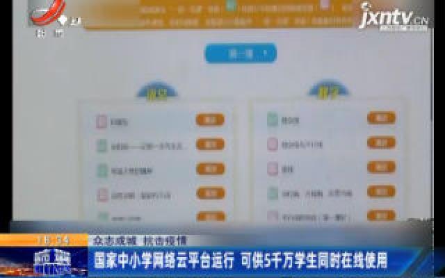 【众志成城 抗击疫情】国家中小学网络云平台运行 可供5千万学生同时在线使用