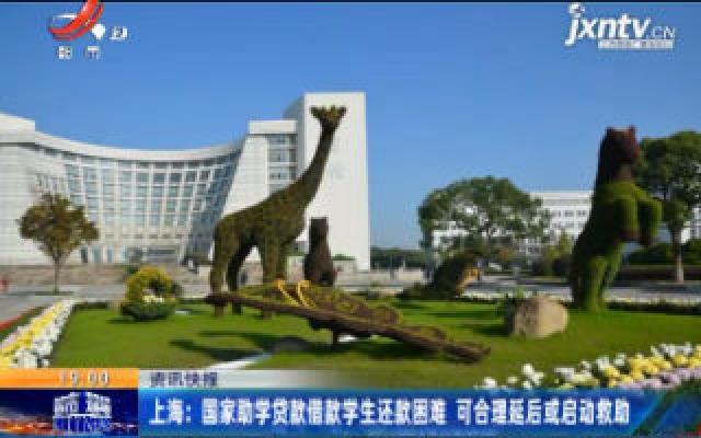 上海:国家助学贷款借款学生还款困难 可合理延后或启动救助