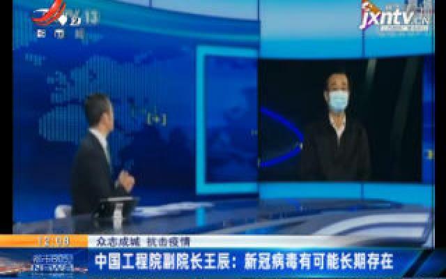 【众志成城 抗击疫情】中国工程院副院长王辰:新冠病毒有可能长期存在