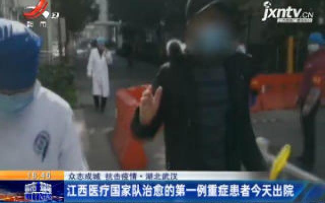 【众志成城 抗击疫情】湖北武汉:江西医疗国家队治愈的第一例重症患者2月20日出院