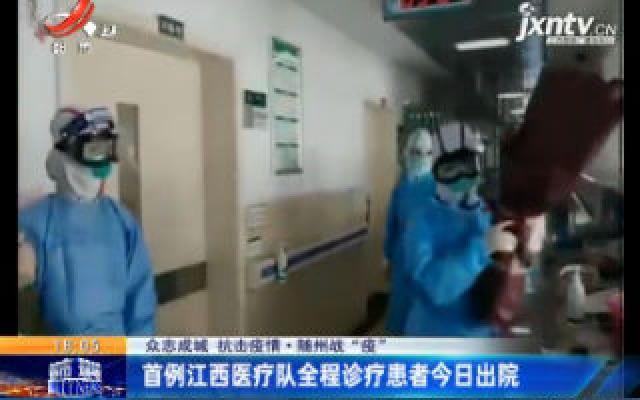 """【众志成城 抗击疫情】随州战""""疫"""":首例江西医疗队全程诊疗患者2月20日出院"""