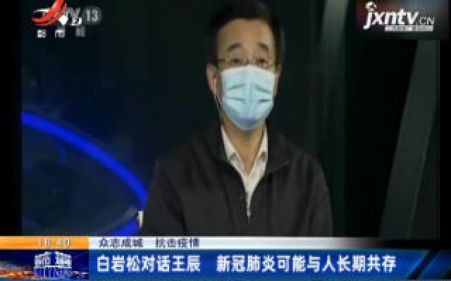 【众志成城 抗击疫情】白岩松对话王辰 新冠肺炎可能与人长期共存
