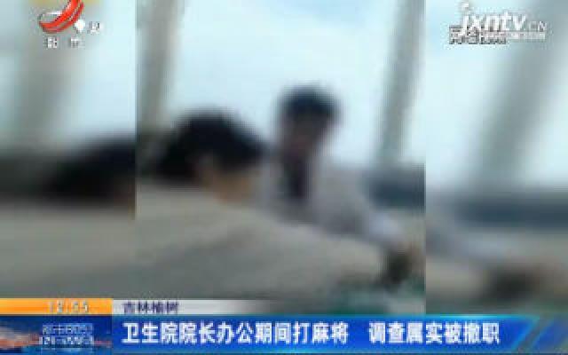 吉林榆树:卫生院院长办公期间打麻将 调查属实被撤职