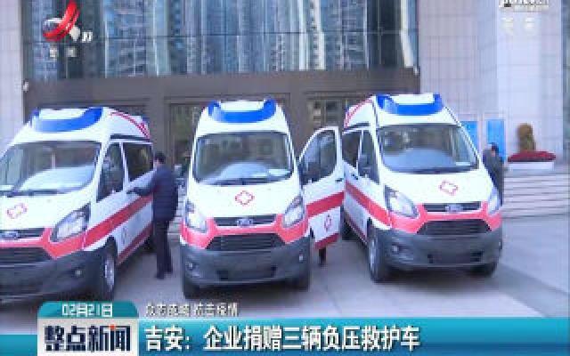 【众志成城 抗击疫情】吉安:企业捐赠三辆负压救护车