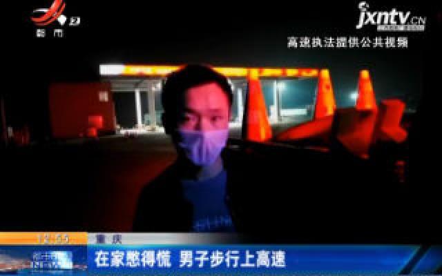重庆:在家憋得慌 男子步行上高速