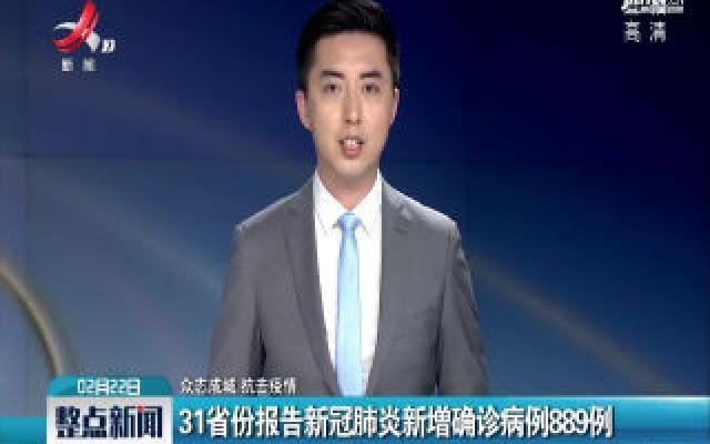 【众志成城 抗击疫情】31省份报告新冠肺炎新增确诊病例889例