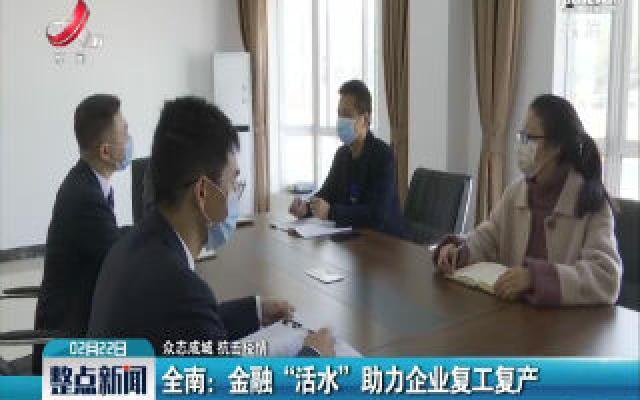 """【众志成城 抗击疫情】全南:金融""""活水""""助力企业复工复产"""