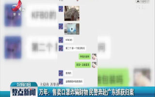 万年:售卖口罩诈骗财物 民警奔赴广州抓获归案