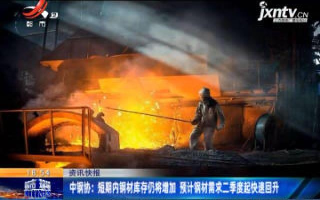 中钢协:短期内钢材库存仍将增加 预计钢材需求二季度起快速回升