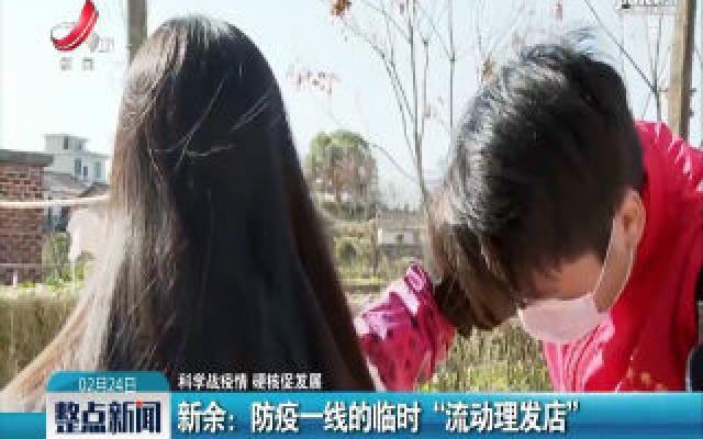 """【科学战疫情 硬核促发展】新余:防疫一线的临时""""流动理发店"""""""