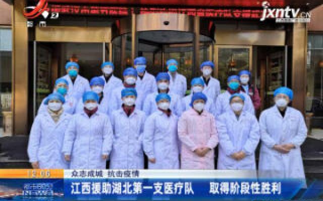 【众志成城 抗击疫情】江西援助湖北第一支医疗队 取得阶段性胜利
