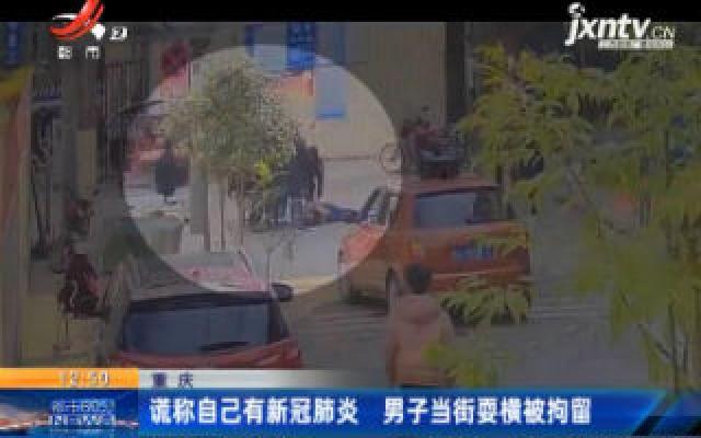 重庆:谎称自己有新冠肺炎 男子当街耍横被拘留