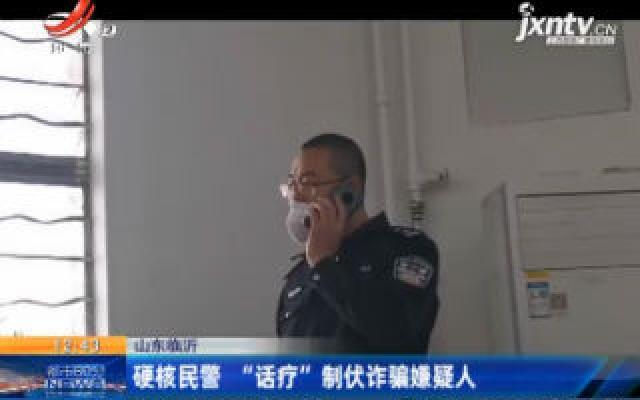 """山东临沂:硬核民警""""话疗""""制伏诈骗嫌疑人"""