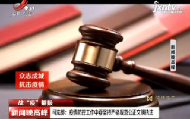 """【战""""役""""播报】司法部:疫情防控工作中要坚持严格规范公正文明执法"""