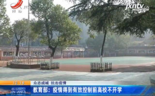 【众志成城 抗击疫情】教育部:疫情得到有效控制前高校不开学