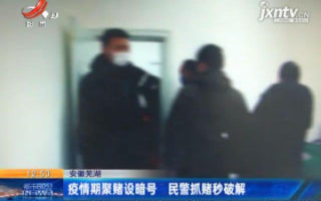 安徽芜湖:疫情期聚赌设暗号 民警抓赌秒破解