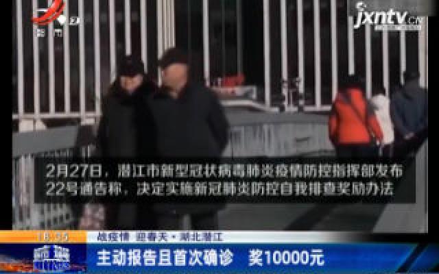 【战疫情 迎春天】湖北潜江:主动报告且首次确诊 奖10000元