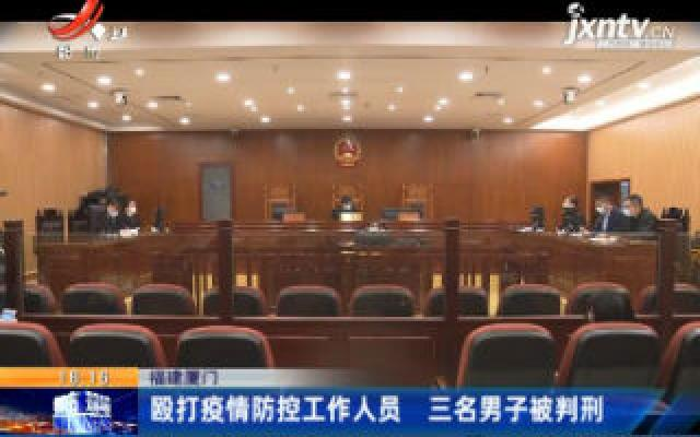 福建厦门:殴打疫情防控工作人员 三名男子被判刑