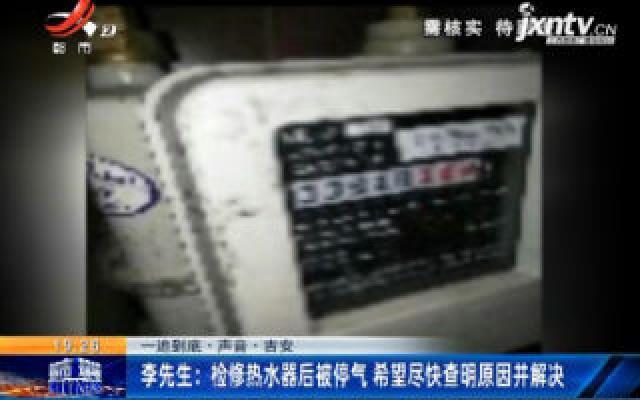 吉安李先生:检修热水器后被停气 希望尽快查明原因并解决
