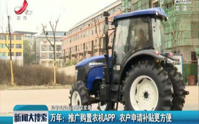 【科学战疫情 硬核促发展】万年:推广购置农机APP 农户申请补贴更方便