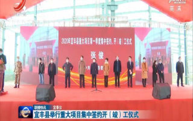 宜丰县举行重大项目集中签约开(竣)工仪式