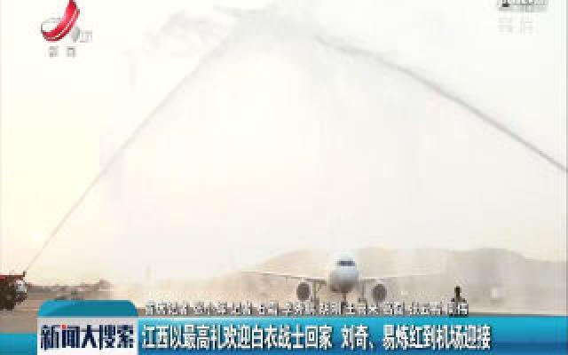 江西以最高礼欢迎白衣战士回家 刘奇、易炼红到机场迎接