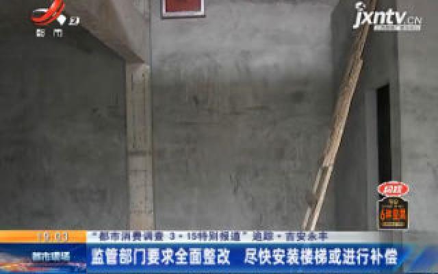 """【""""都市消费调查 3·15特别报道""""追踪·吉安永丰】监管部门要求全面整改 尽快安装楼梯或进行补偿"""