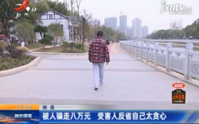 南昌:被人骗走八万元 受害人反省自己太贪心