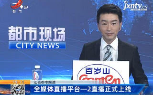 【江西都市频道】全媒体直播平台——2直播正式上线