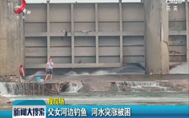 【搜现场】上饶:父女河边钓鱼 河水突涨被困