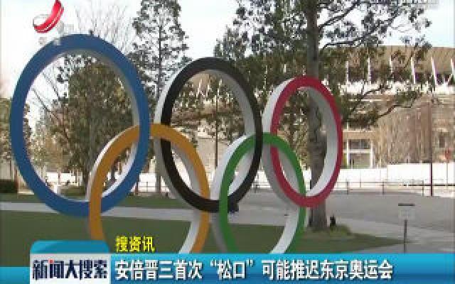 """【搜资讯】安倍晋三首次""""松口""""可能推迟东京奥运会"""