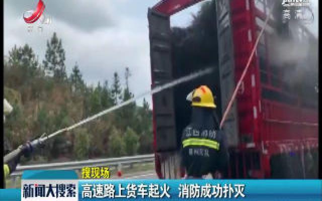 江西:高速路上货车起火 消防成功扑灭
