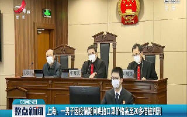 上海: 一男子因疫情期间哄抬口罩价格高至20多倍被判刑