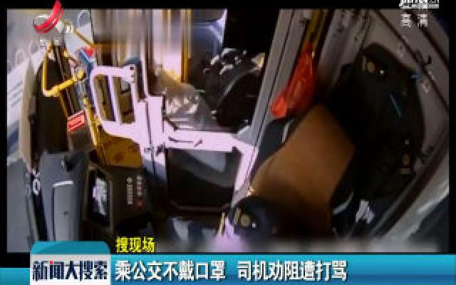 【搜现场】浙江:乘公交不戴口罩 司机劝阻遭打骂
