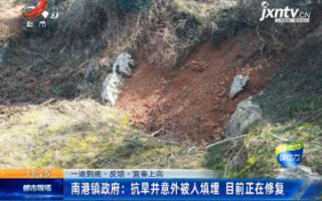 【一追到底·反馈·宜春上高】南港镇政府:抗旱井意外被人填埋 目前正在修复