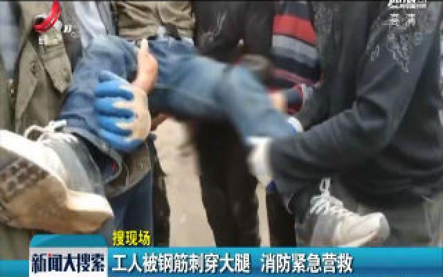 【搜现场】上饶:工人被钢筋刺穿大腿 消防紧急营救