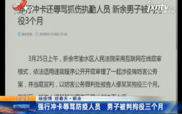 【战疫情 迎春天】新余:强行冲卡辱骂防疫人员 男子被判拘役三个月