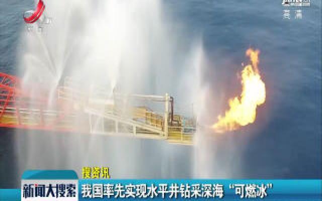 """【搜资讯】我国率先实现水平井钻采深海 """"可燃冰"""""""