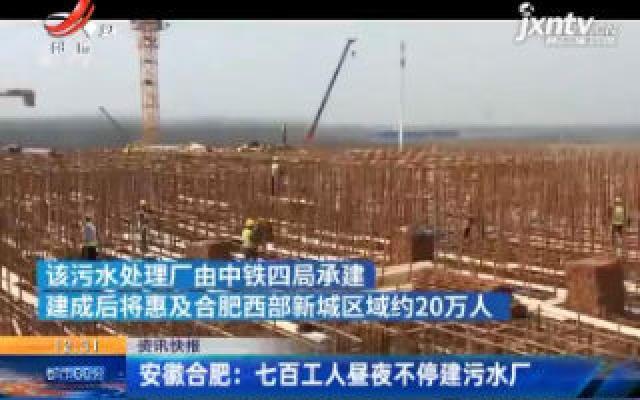 安徽合肥:七百工人昼夜不停建污水厂