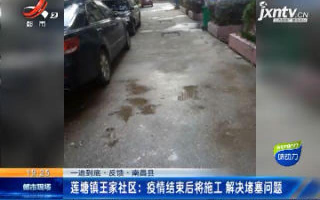 【一追到底·反馈·南昌县】莲塘镇王家社区:疫情结束后将施工 解决堵塞问题