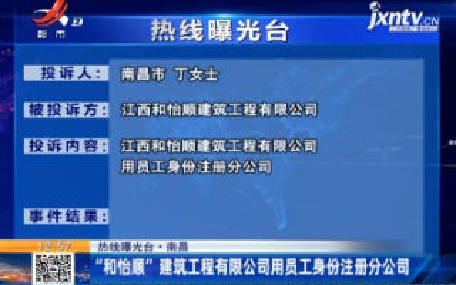 """热线曝光台·南昌:""""和怡顺""""建筑工程有限公司用员工身份注册分公司"""
