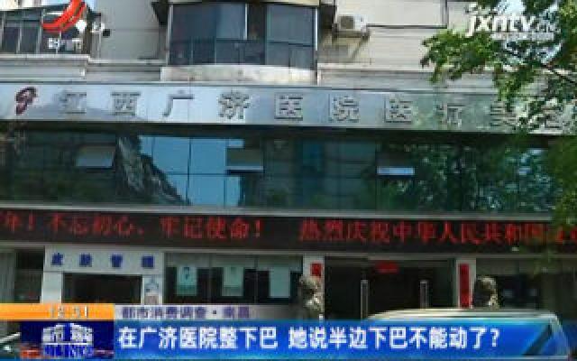 【都市消费调查】南昌:在广济医院整下巴 她说半边下巴不能动了?