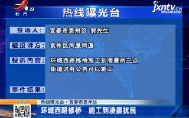 热线曝光台·宜春市袁州区:环城西路修桥 施工到凌晨扰民
