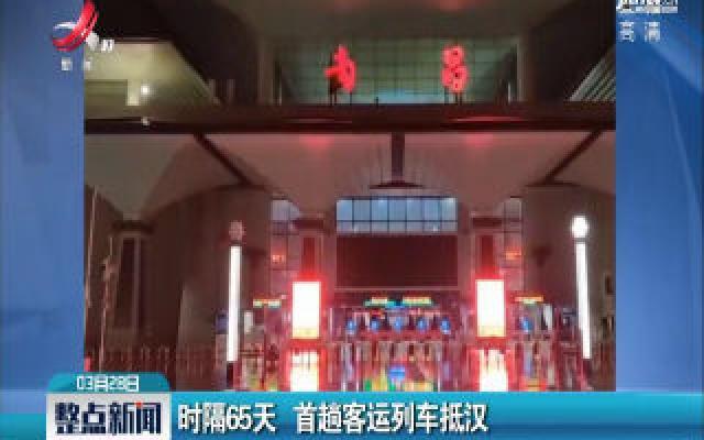 时隔65天 首趟客运列车抵汉